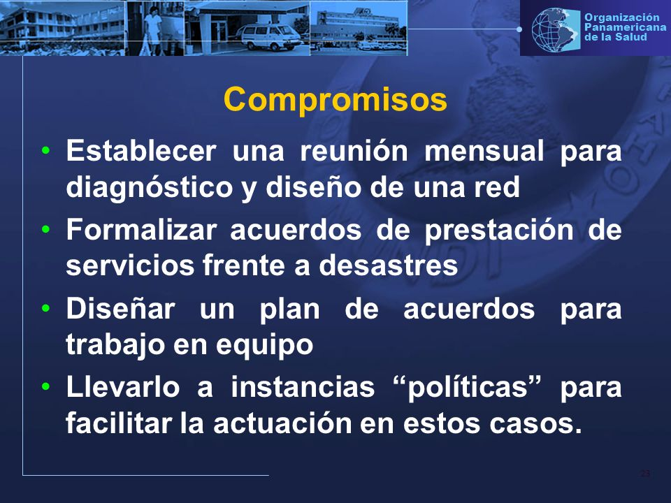 Compromisos Establecer una reunión mensual para diagnóstico y diseño de una red. Formalizar acuerdos de prestación de servicios frente a desastres.