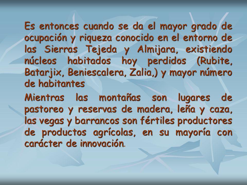 Es entonces cuando se da el mayor grado de ocupación y riqueza conocido en el entorno de las Sierras Tejeda y Almijara, existiendo núcleos habitados hoy perdidos (Rubite, Batarjix, Beniescalera, Zalia,) y mayor número de habitantes
