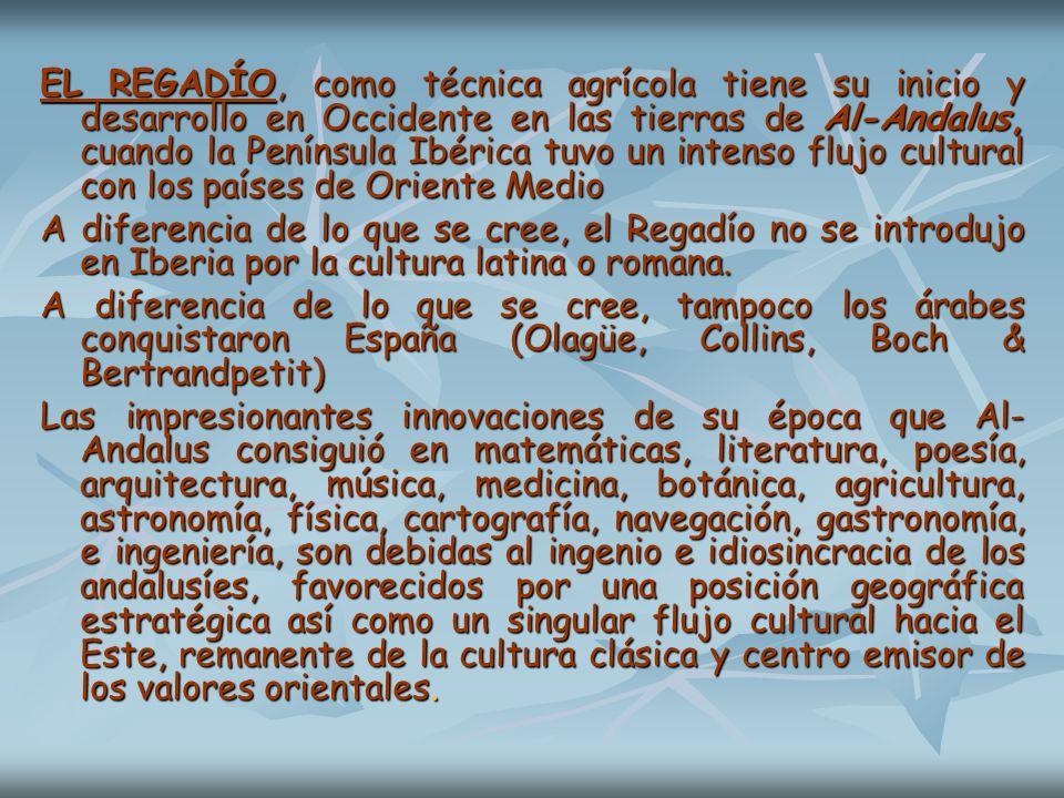 EL REGADÍO, como técnica agrícola tiene su inicio y desarrollo en Occidente en las tierras de Al-Andalus, cuando la Península Ibérica tuvo un intenso flujo cultural con los países de Oriente Medio