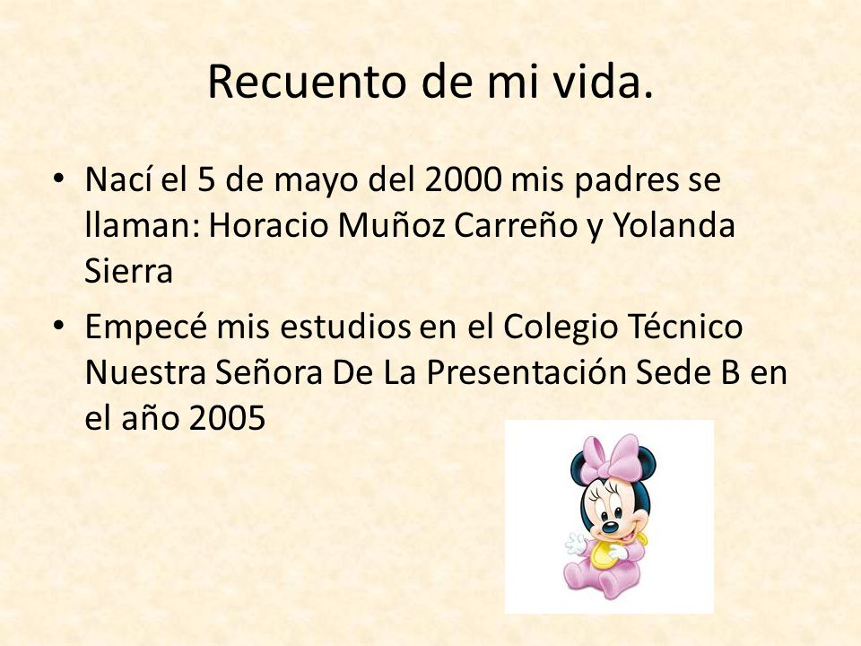 Recuento de mi vida. Nací el 5 de mayo del 2000 mis padres se llaman: Horacio Muñoz Carreño y Yolanda Sierra.