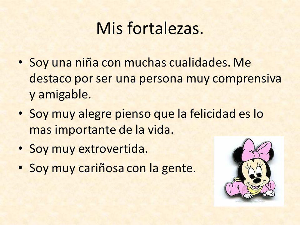 Mis fortalezas. Soy una niña con muchas cualidades. Me destaco por ser una persona muy comprensiva y amigable.