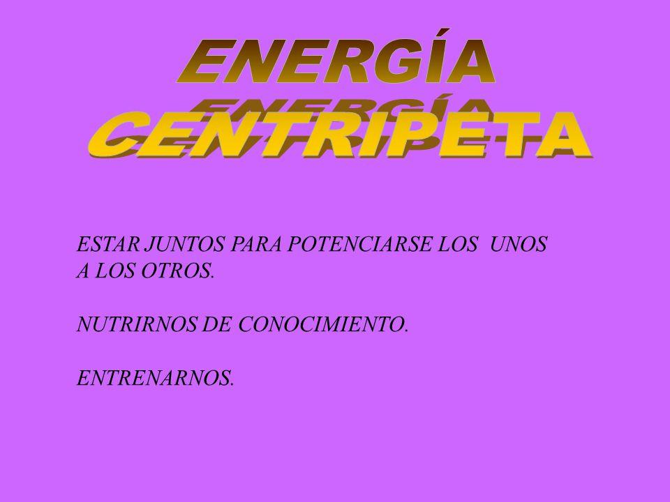 ENERGÍA CENTRIPETA ESTAR JUNTOS PARA POTENCIARSE LOS UNOS A LOS OTROS.