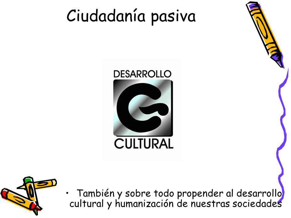 Ciudadanía pasiva También y sobre todo propender al desarrollo cultural y humanización de nuestras sociedades.