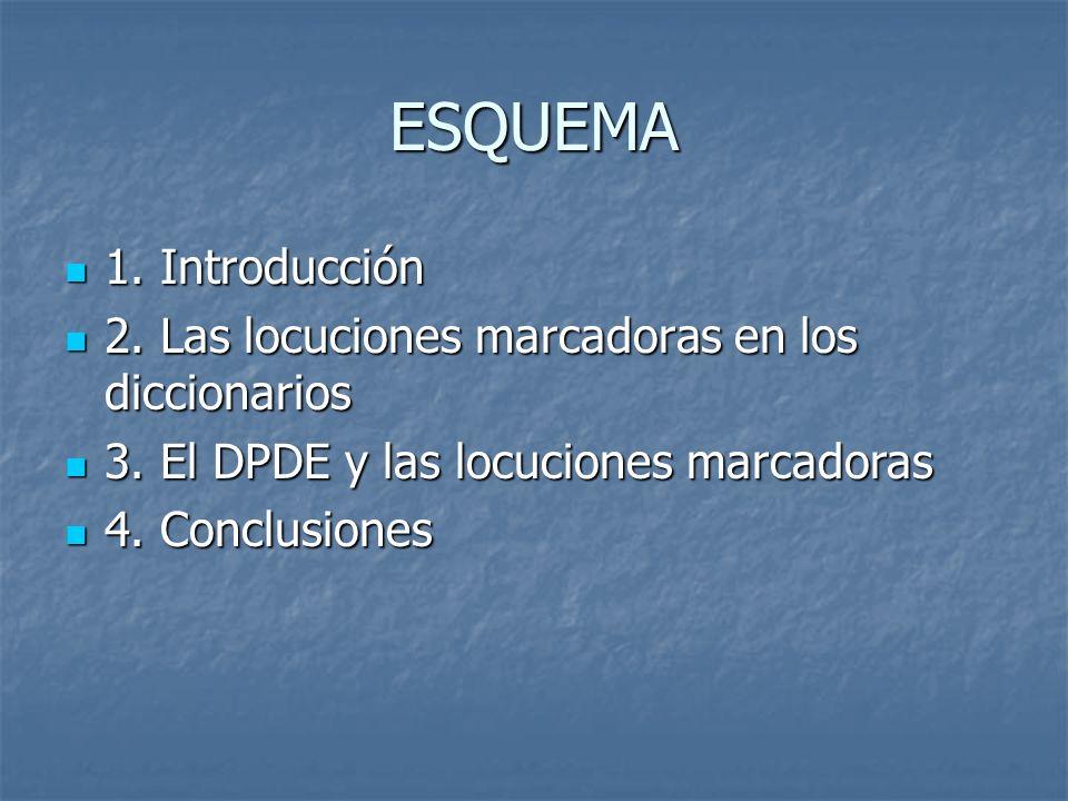 ESQUEMA1. Introducción. 2. Las locuciones marcadoras en los diccionarios. 3. El DPDE y las locuciones marcadoras.