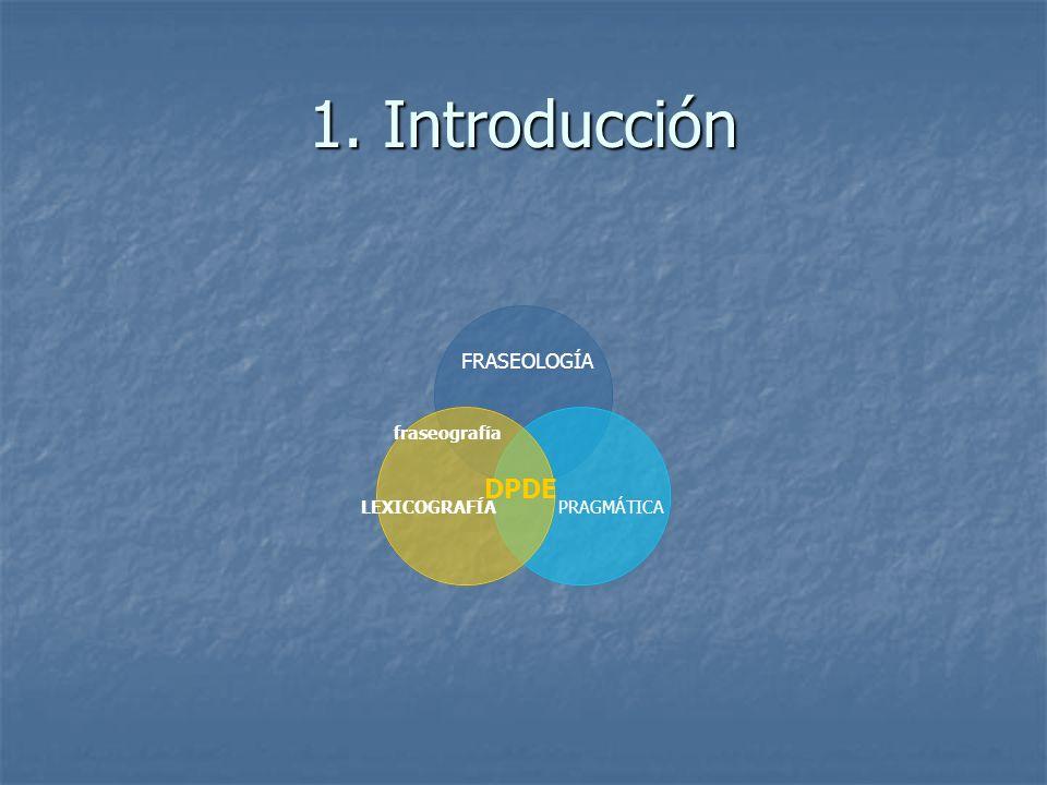 1. Introducción FRASEOLOGÍA fraseografía DPDE LEXICOGRAFÍA PRAGMÁTICA