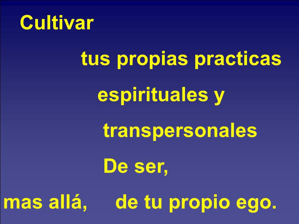 Cultivar tus propias practicas. espirituales y. transpersonales.