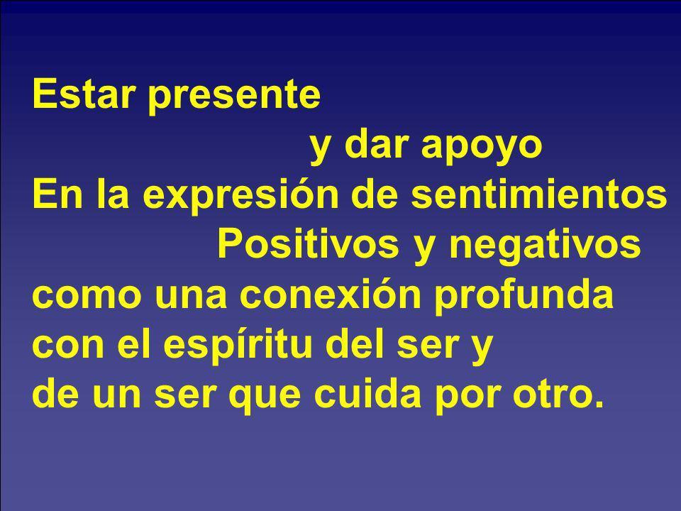 Estar presente y dar apoyo. En la expresión de sentimientos. Positivos y negativos. como una conexión profunda.