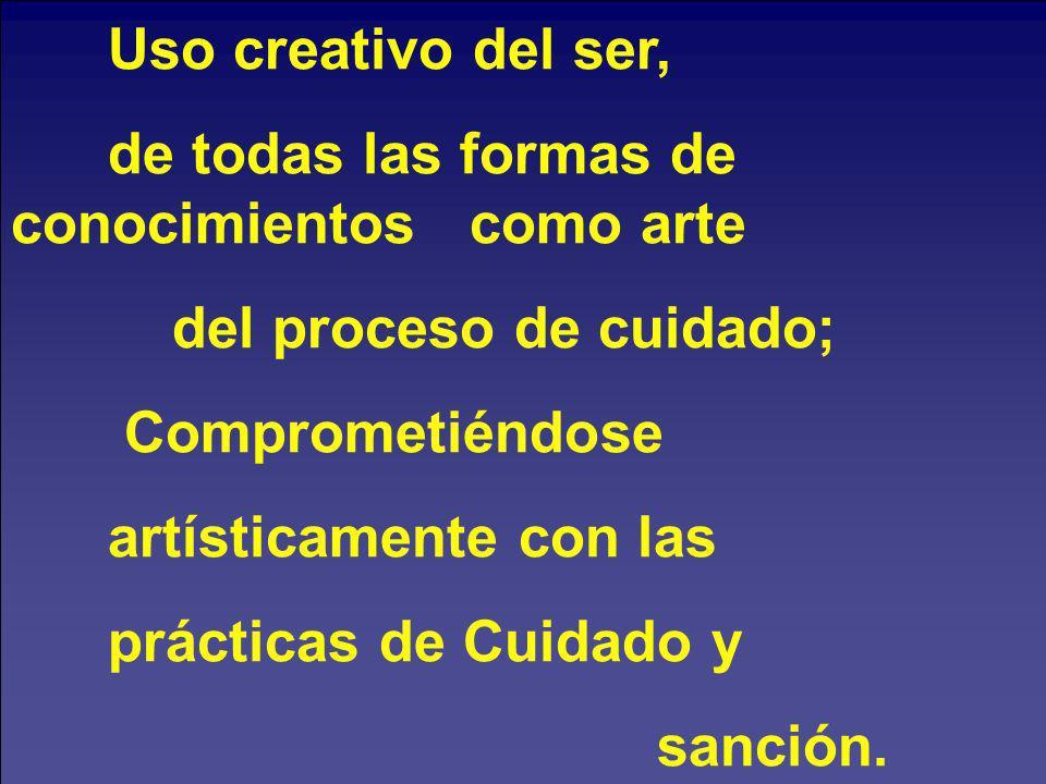 Uso creativo del ser, de todas las formas de conocimientos como arte. del proceso de cuidado;
