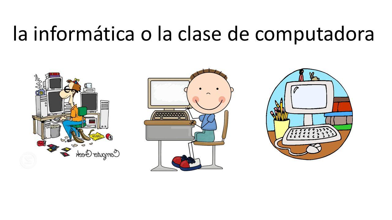la informática o la clase de computadora
