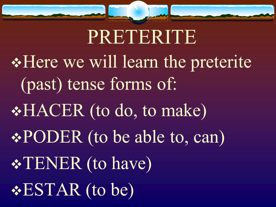 PRETERITE Here we will learn the preterite (past) tense forms of: