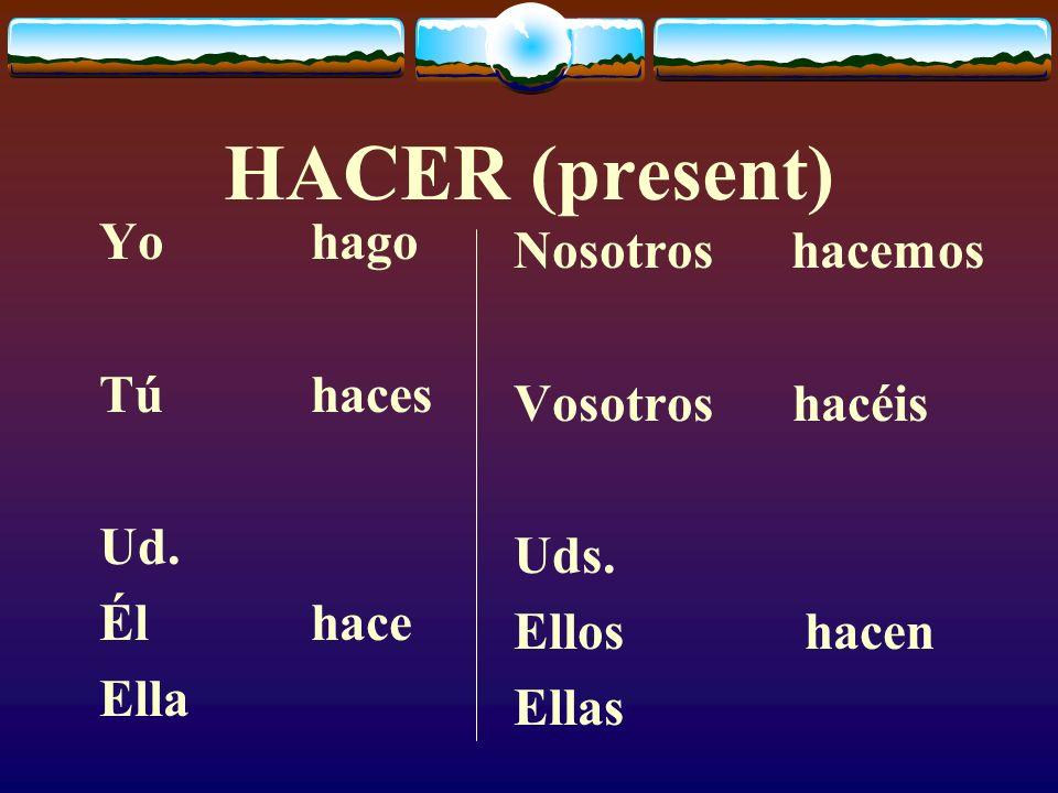 HACER (present) Yo hago Nosotros hacemos Tú haces Vosotros hacéis Ud.