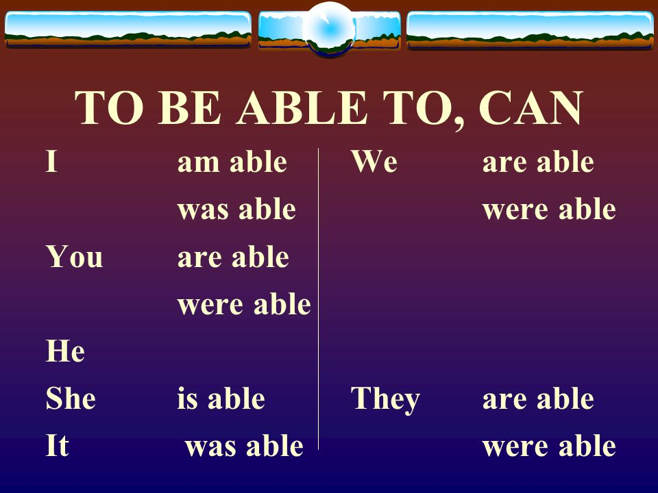 TO BE ABLE TO, CAN I am able was able You are able were able He