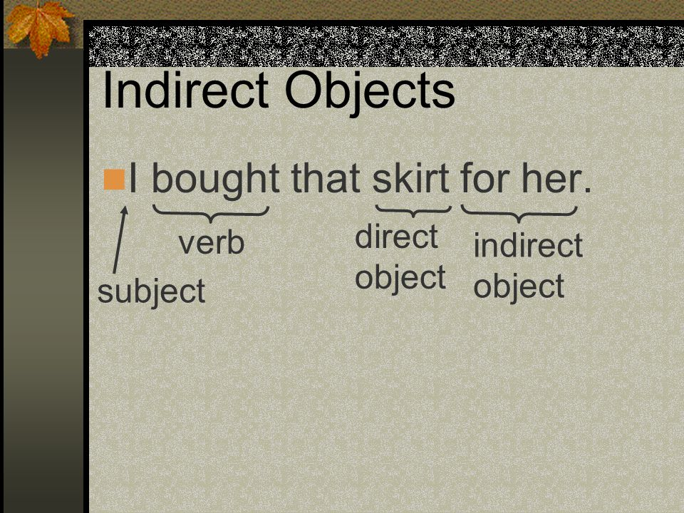 Indirect Objects I bought that skirt for her. direct verb indirect