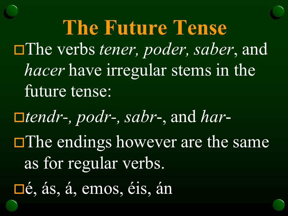 The Future TenseThe verbs tener, poder, saber, and hacer have irregular stems in the future tense: tendr-, podr-, sabr-, and har-