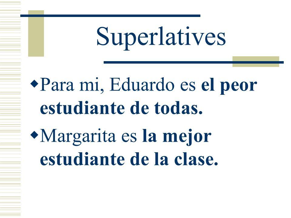 Superlatives Para mi, Eduardo es el peor estudiante de todas.