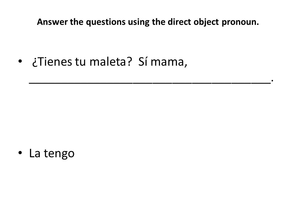 Answer the questions using the direct object pronoun.