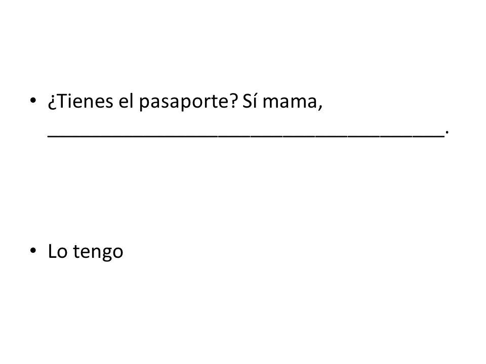 ¿Tienes el pasaporte Sí mama, _____________________________________.