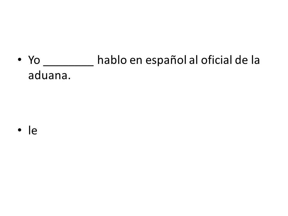 Yo ________ hablo en español al oficial de la aduana.