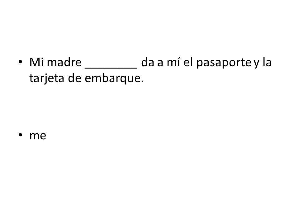 Mi madre ________ da a mí el pasaporte y la tarjeta de embarque.