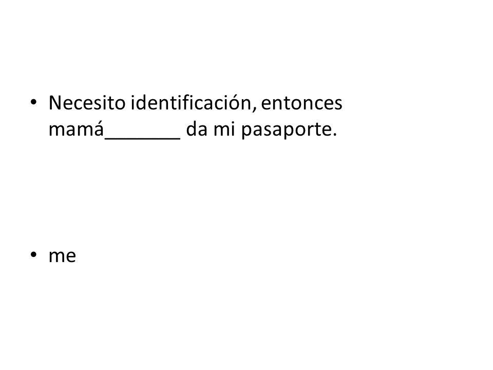 Necesito identificación, entonces mamá_______ da mi pasaporte.
