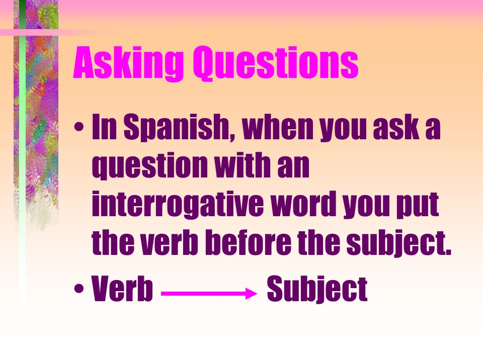 Asking QuestionsIn Spanish, when you ask a question with an interrogative word you put the verb before the subject.