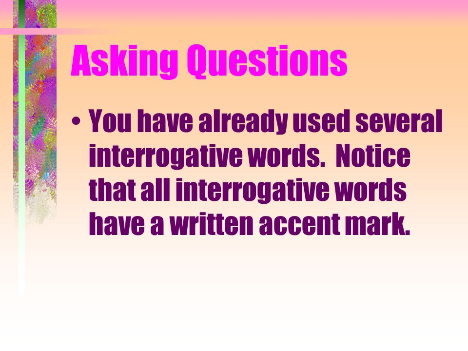 Asking Questions You have already used several interrogative words.