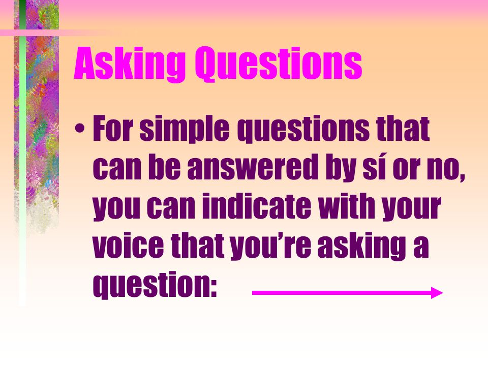 Asking QuestionsFor simple questions that can be answered by sí or no, you can indicate with your voice that you're asking a question: