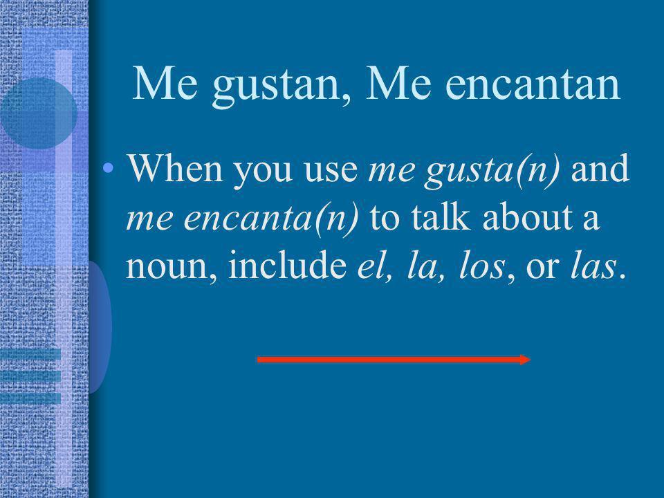 Me gustan, Me encantanWhen you use me gusta(n) and me encanta(n) to talk about a noun, include el, la, los, or las.