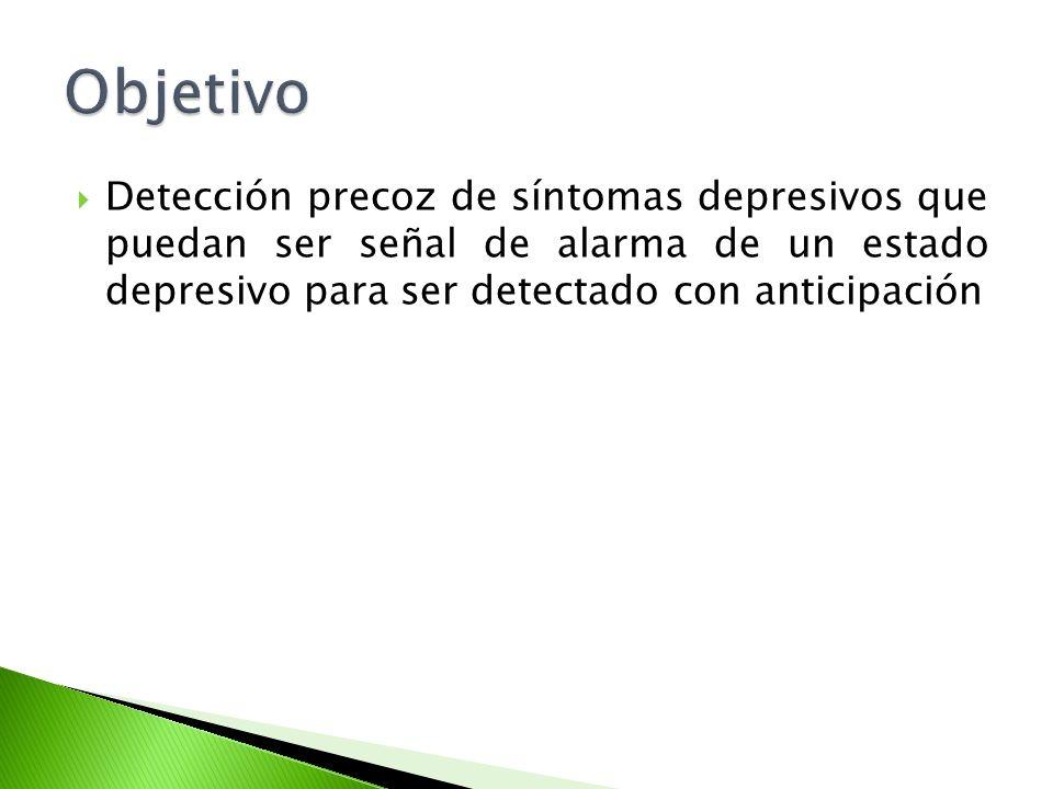 Objetivo Detección precoz de síntomas depresivos que puedan ser señal de alarma de un estado depresivo para ser detectado con anticipación.