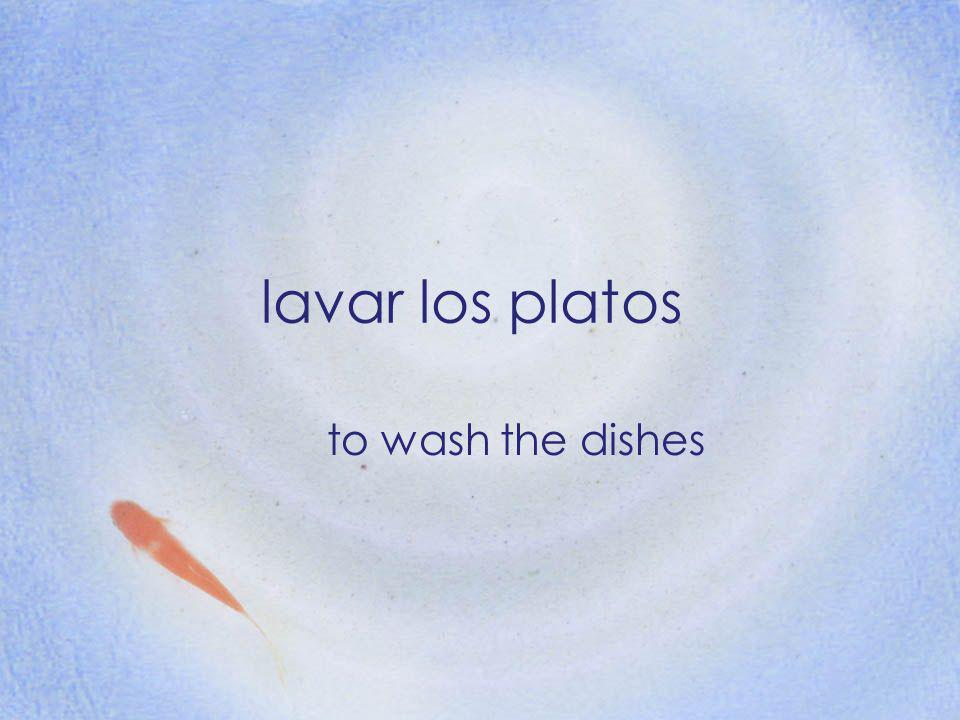 lavar los platos to wash the dishes
