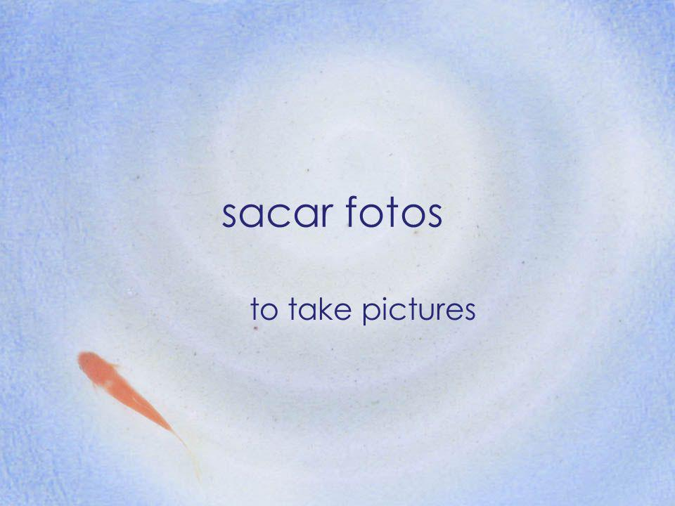 sacar fotos to take pictures