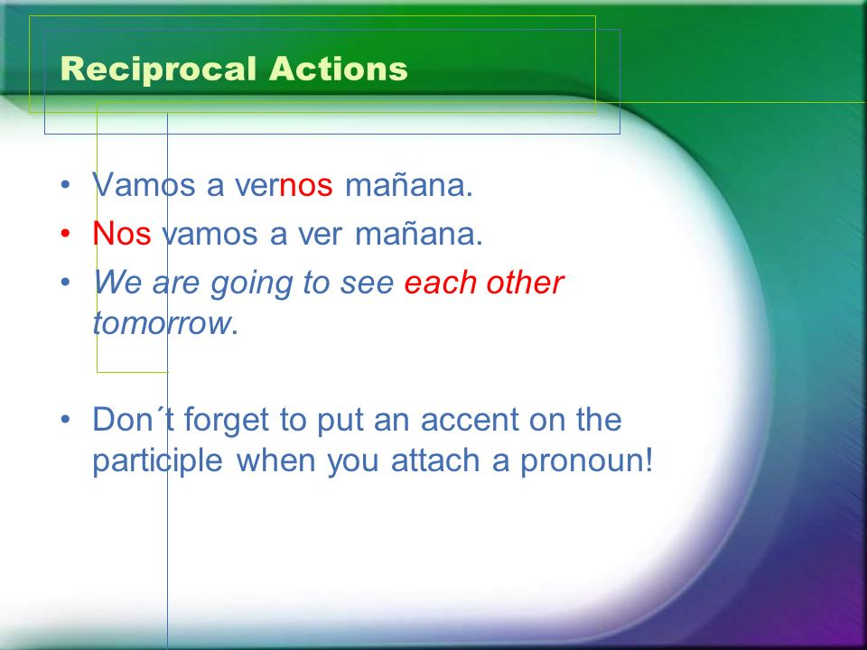 Reciprocal Actions Vamos a vernos mañana. Nos vamos a ver mañana. We are going to see each other tomorrow.