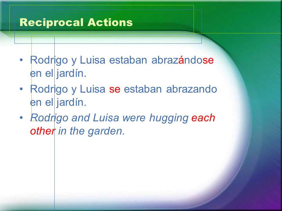 Reciprocal ActionsRodrigo y Luisa estaban abrazándose en el jardín. Rodrigo y Luisa se estaban abrazando en el jardín.