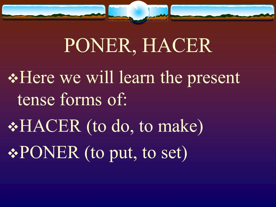 PONER, HACER Here we will learn the present tense forms of: