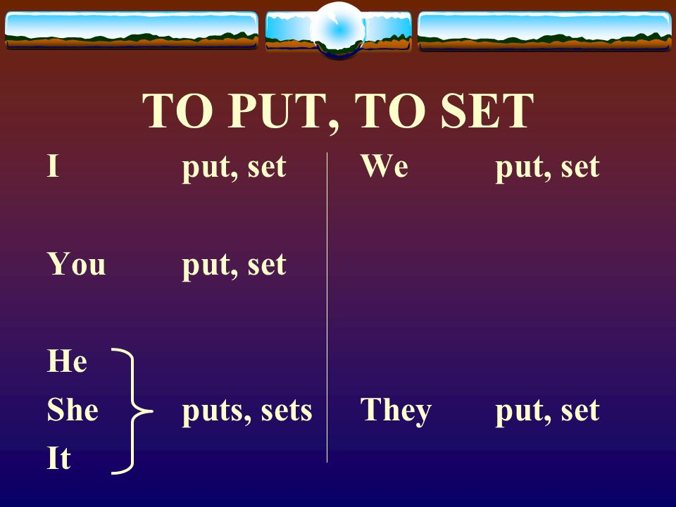 TO PUT, TO SET I put, set You put, set He She puts, sets It