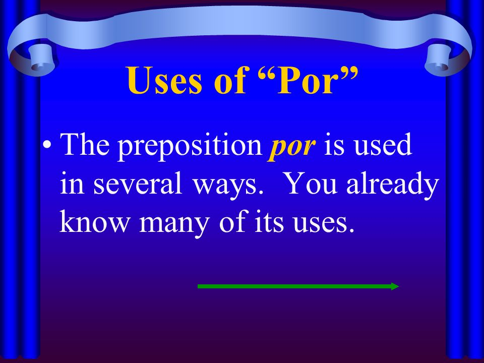 Uses of Por The preposition por is used in several ways. You already know many of its uses.