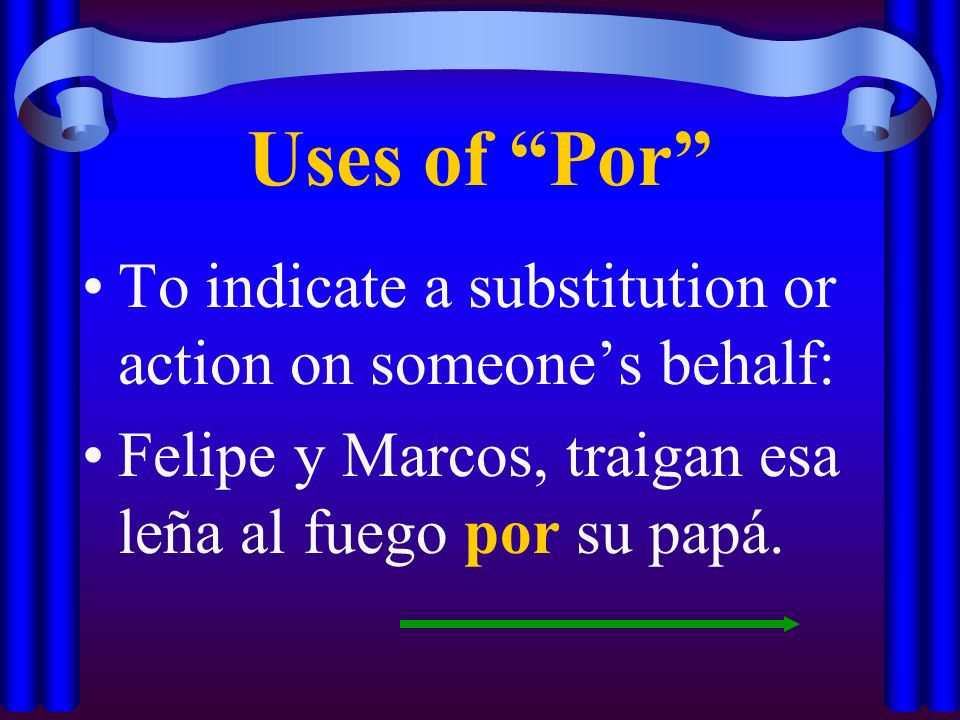 Uses of Por To indicate a substitution or action on someone's behalf: Felipe y Marcos, traigan esa leña al fuego por su papá.