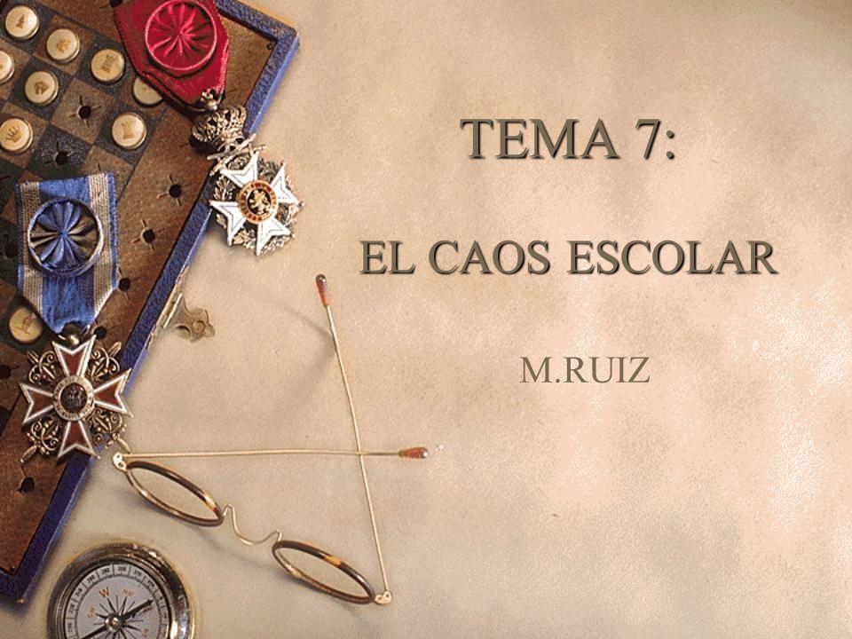 TEMA 7: EL CAOS ESCOLAR M.RUIZ