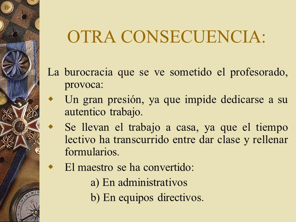 OTRA CONSECUENCIA:La burocracia que se ve sometido el profesorado, provoca: Un gran presión, ya que impide dedicarse a su autentico trabajo.