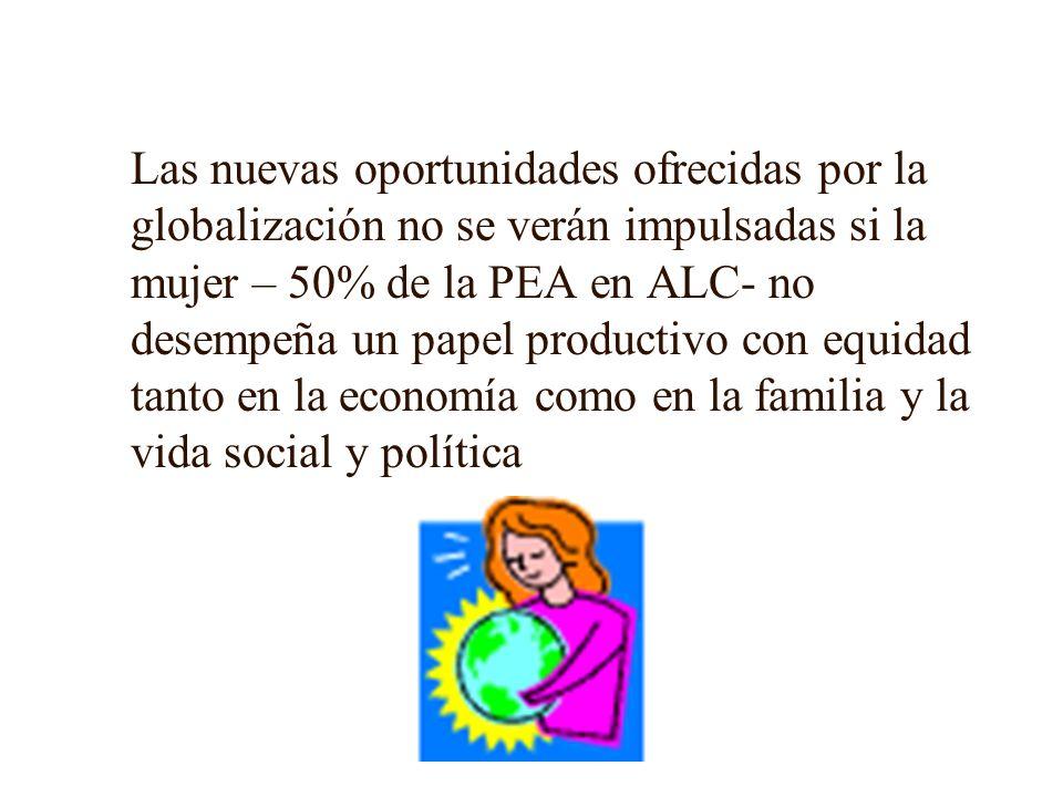 Las nuevas oportunidades ofrecidas por la globalización no se verán impulsadas si la mujer – 50% de la PEA en ALC- no desempeña un papel productivo con equidad tanto en la economía como en la familia y la vida social y política