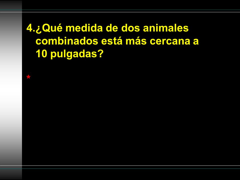 4.¿Qué medida de dos animales combinados está más cercana a 10 pulgadas