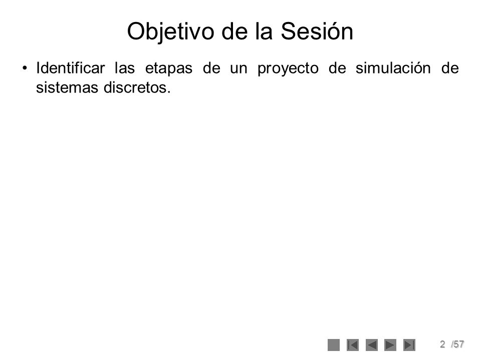 Objetivo de la Sesión Identificar las etapas de un proyecto de simulación de sistemas discretos.