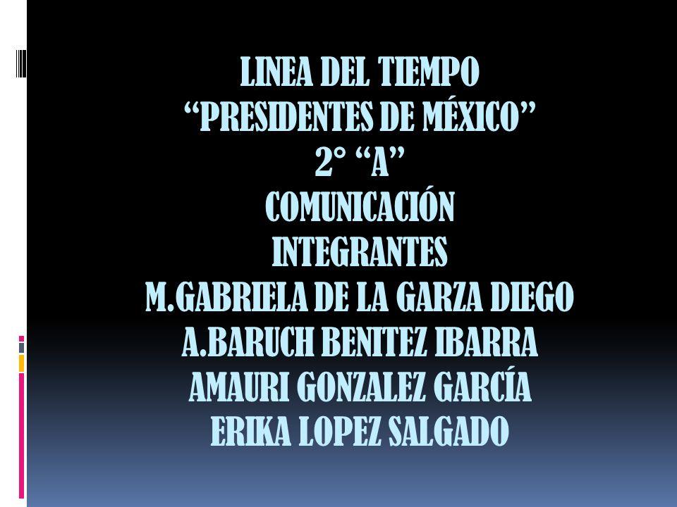 LINEA DEL TIEMPO PRESIDENTES DE MÉXICO 2° A COMUNICACIÓN INTEGRANTES M.GABRIELA DE LA GARZA DIEGO A.BARUCH BENITEZ IBARRA AMAURI GONZALEZ GARCÍA ERIKA LOPEZ SALGADO