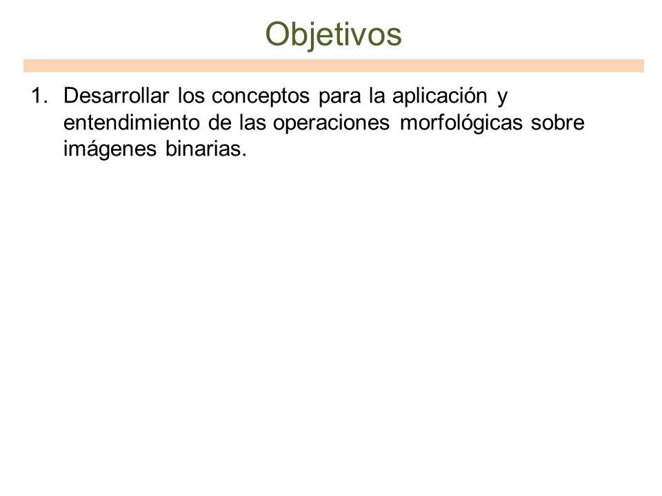 Objetivos Desarrollar los conceptos para la aplicación y entendimiento de las operaciones morfológicas sobre imágenes binarias.