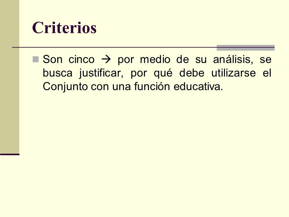 Criterios Son cinco  por medio de su análisis, se busca justificar, por qué debe utilizarse el Conjunto con una función educativa.