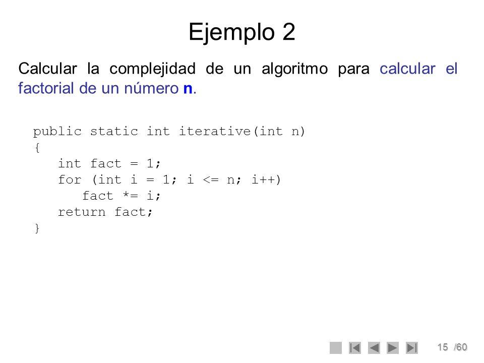 Ejemplo 2 Calcular la complejidad de un algoritmo para calcular el factorial de un número n. public static int iterative(int n) {