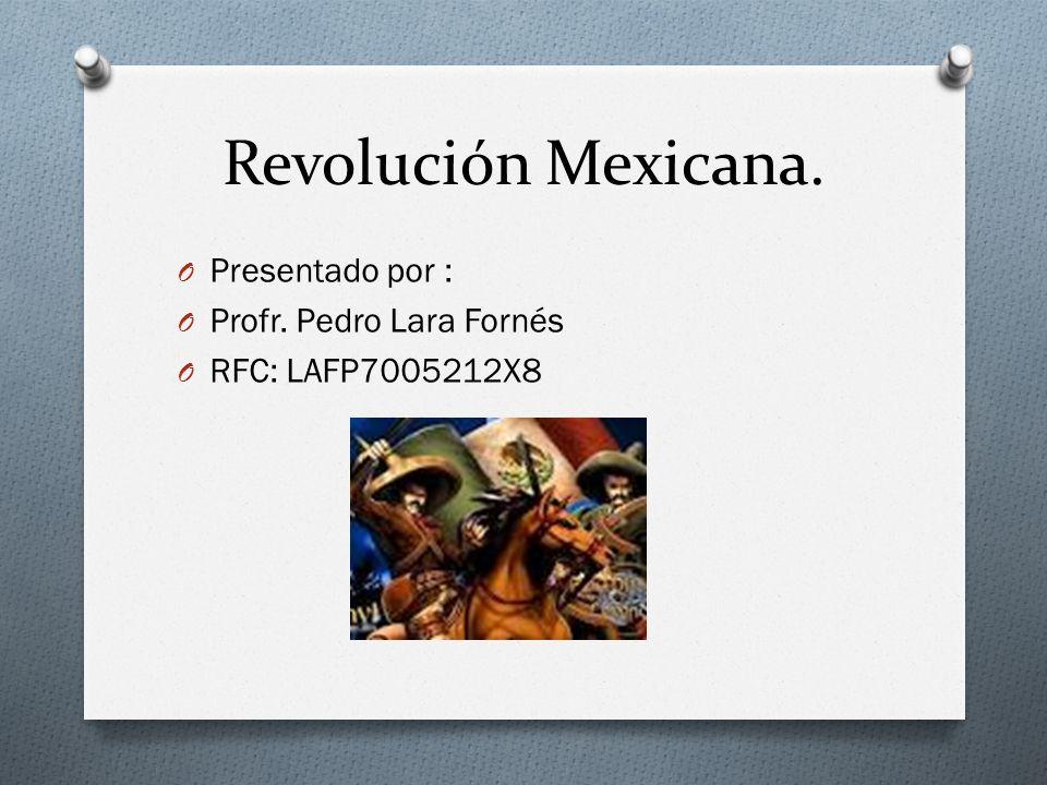 Revolución Mexicana. Presentado por : Profr. Pedro Lara Fornés