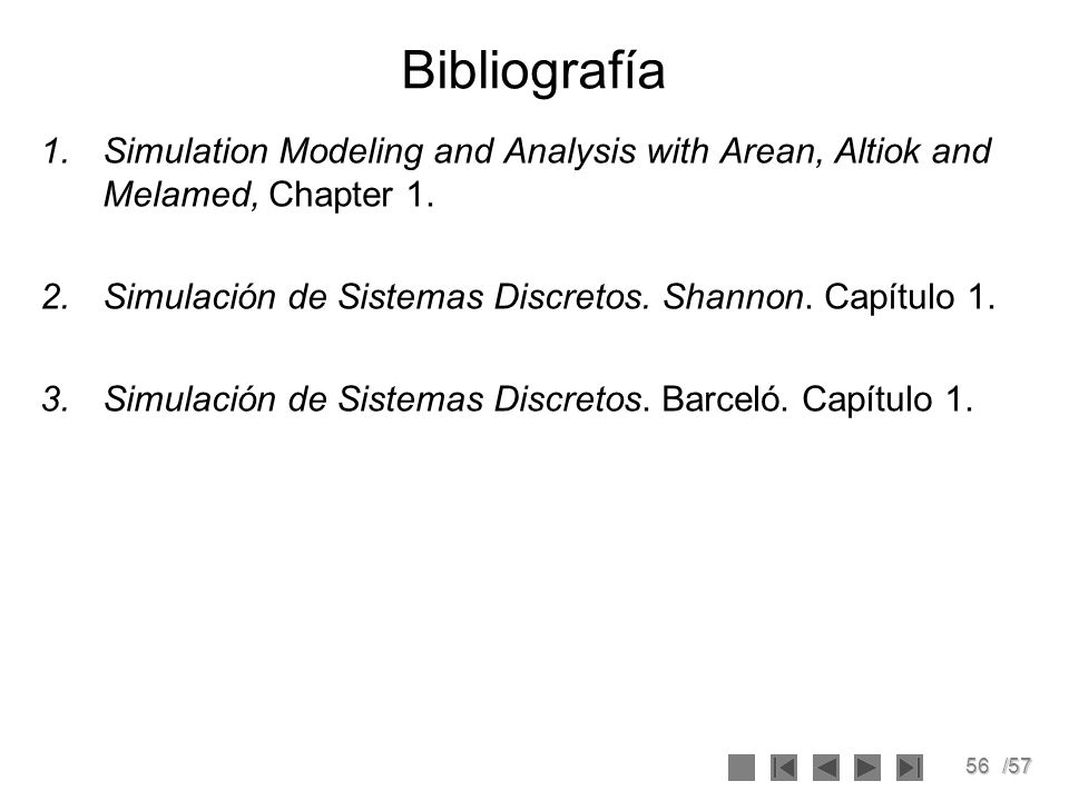 BibliografíaSimulation Modeling and Analysis with Arean, Altiok and Melamed, Chapter 1. Simulación de Sistemas Discretos. Shannon. Capítulo 1.
