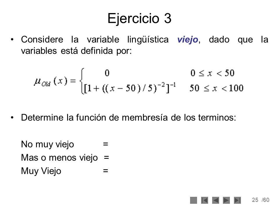 Ejercicio 3 Considere la variable lingüística viejo, dado que la variables está definida por: Determine la función de membresía de los terminos:
