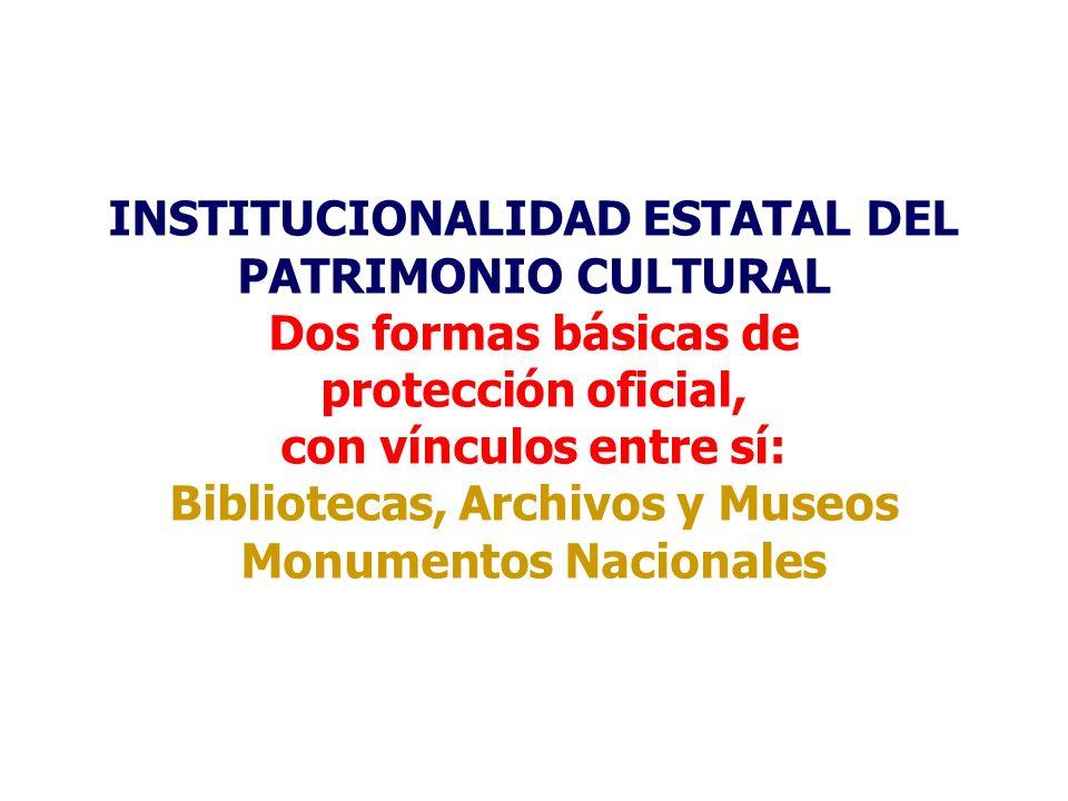INSTITUCIONALIDAD ESTATAL DEL PATRIMONIO CULTURAL Dos formas básicas de protección oficial, con vínculos entre sí: Bibliotecas, Archivos y Museos Monumentos Nacionales